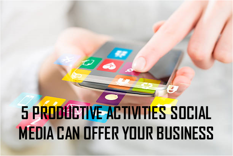 5 PRODUCTIVE ACTIVITIES SOCIAL MEDIA CAN OFFER YOUR BUSINESS